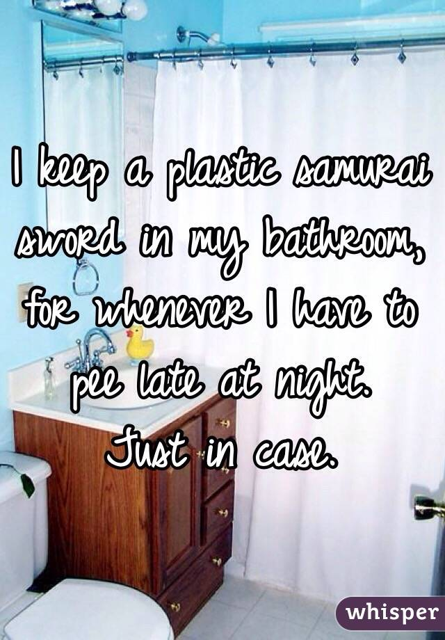 I keep a plastic samurai sword in my bathroom, for whenever I have to pee late at night. Just in case.