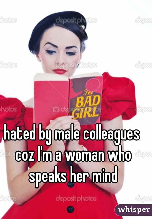 hated by male colleagues coz I'm a woman who speaks her mind