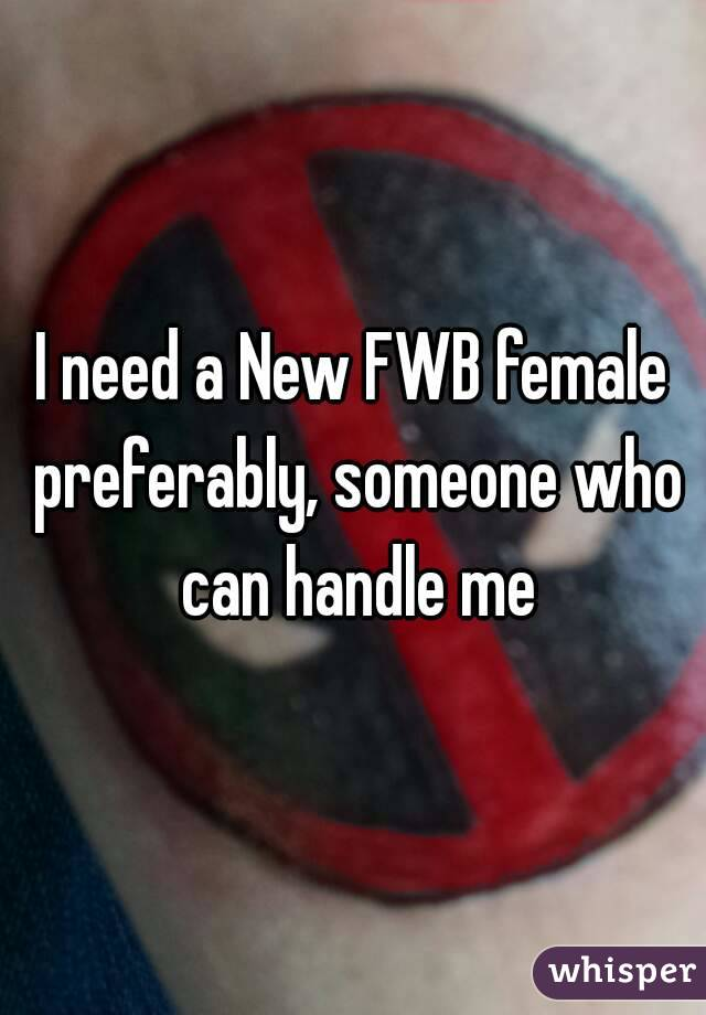 I need a New FWB female preferably, someone who can handle me