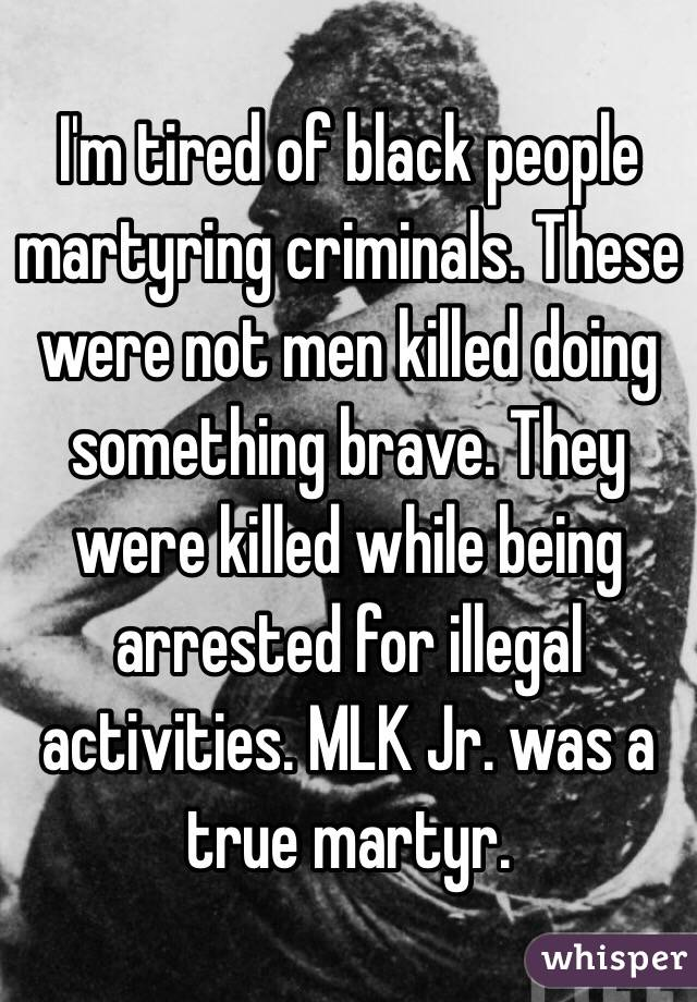 I'm tired of black people martyring criminals. These were not men killed doing something brave. They were killed while being arrested for illegal activities. MLK Jr. was a true martyr.