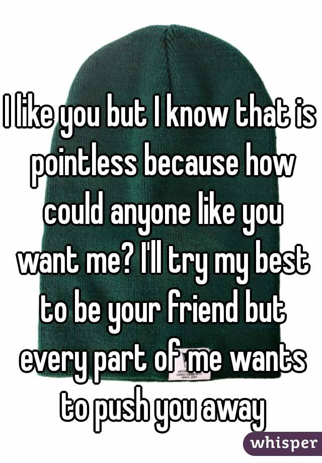 I like you but I know that is pointless because how could anyone like you want me? I'll try my best to be your friend but every part of me wants to push you away