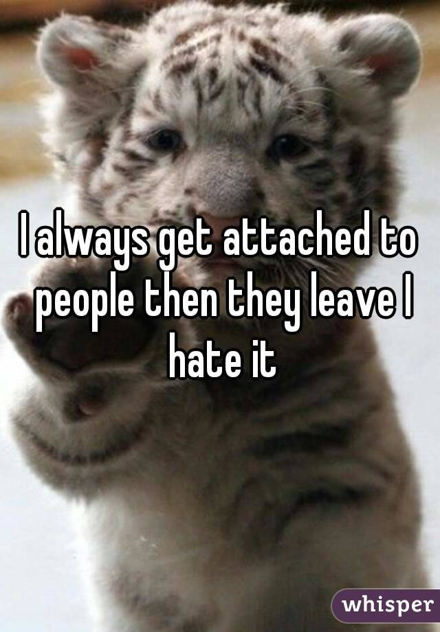 I always get attached to people then they leave I hate it