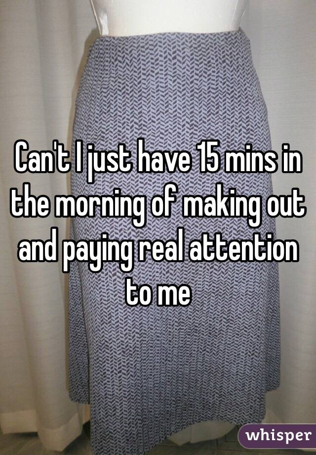 Can't I just have 15 mins in the morning of making out and paying real attention to me
