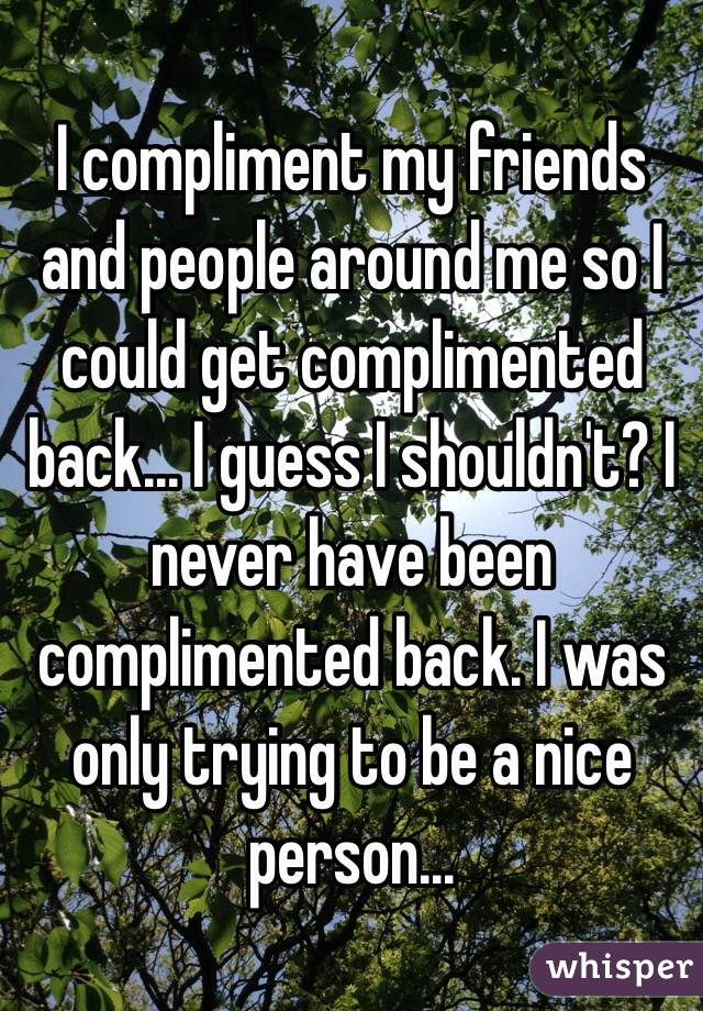 I compliment my friends and people around me so I could get complimented back... I guess I shouldn't? I never have been complimented back. I was only trying to be a nice person...