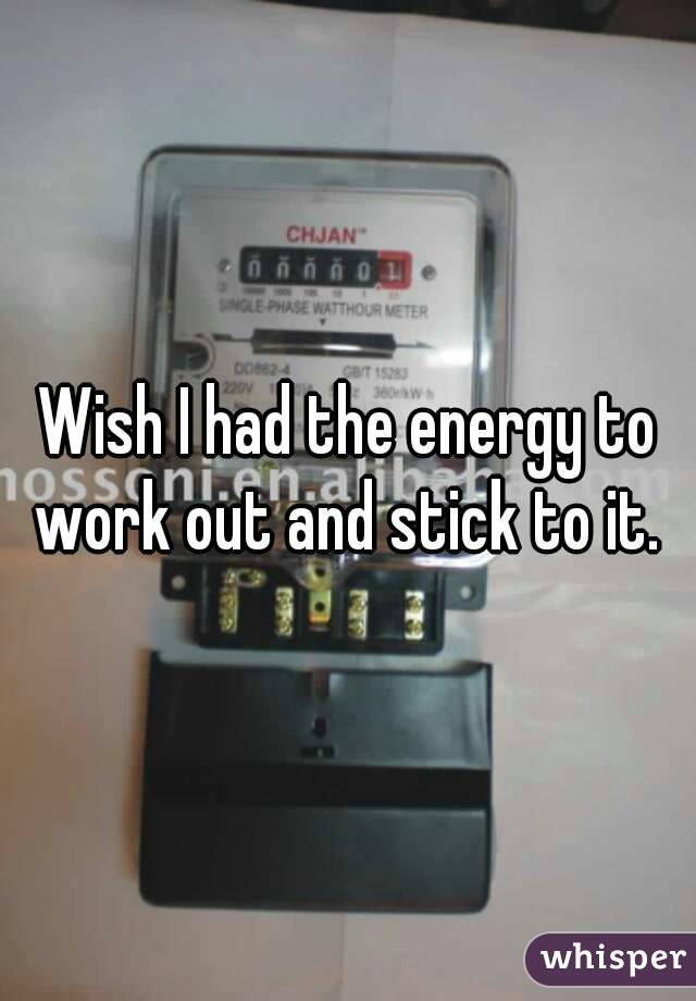 Wish I had the energy to work out and stick to it.
