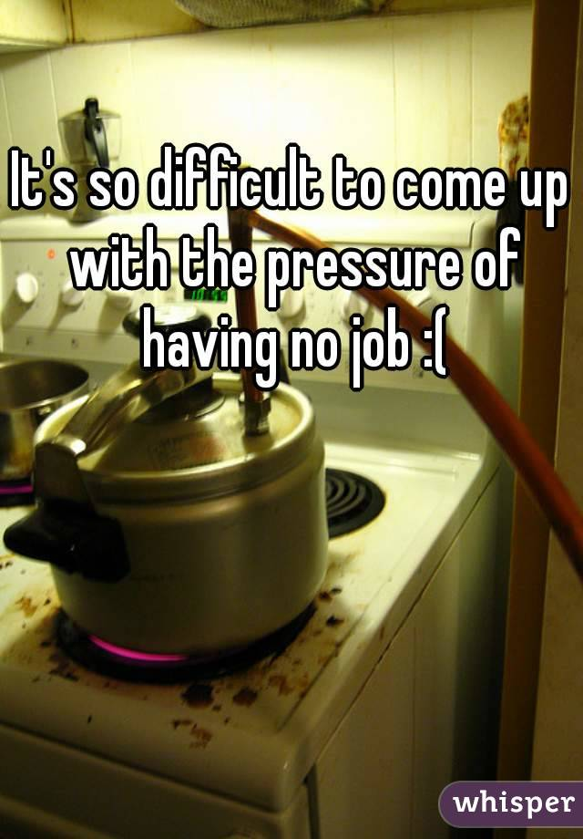 It's so difficult to come up with the pressure of having no job :(