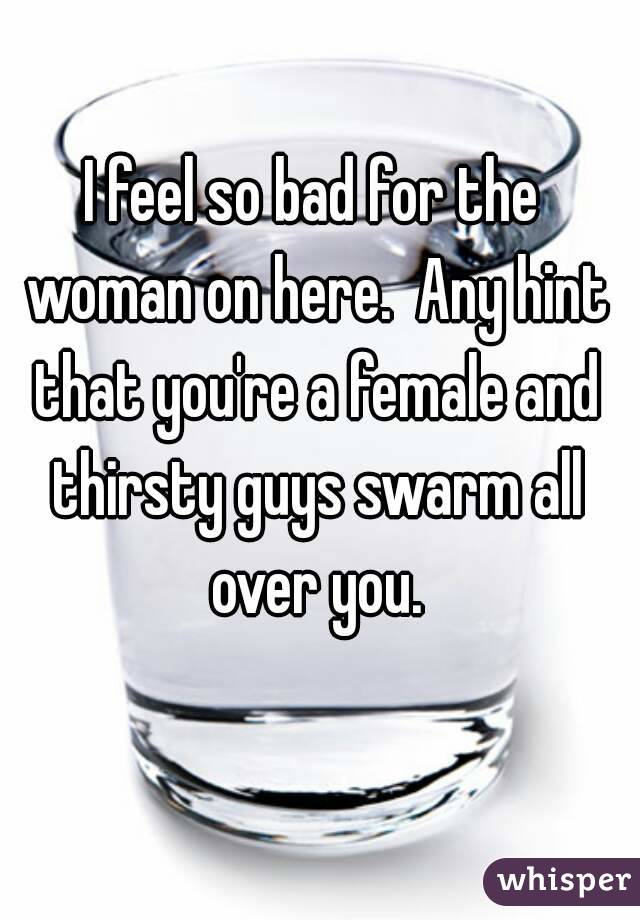 I feel so bad for the woman on here.  Any hint that you're a female and thirsty guys swarm all over you.