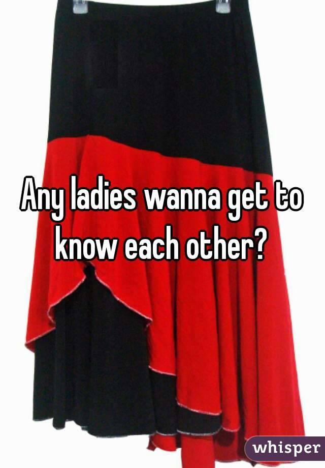 Any ladies wanna get to know each other?