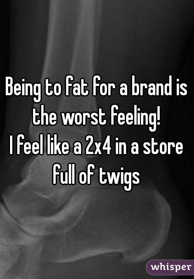 Being to fat for a brand is the worst feeling!  I feel like a 2x4 in a store full of twigs