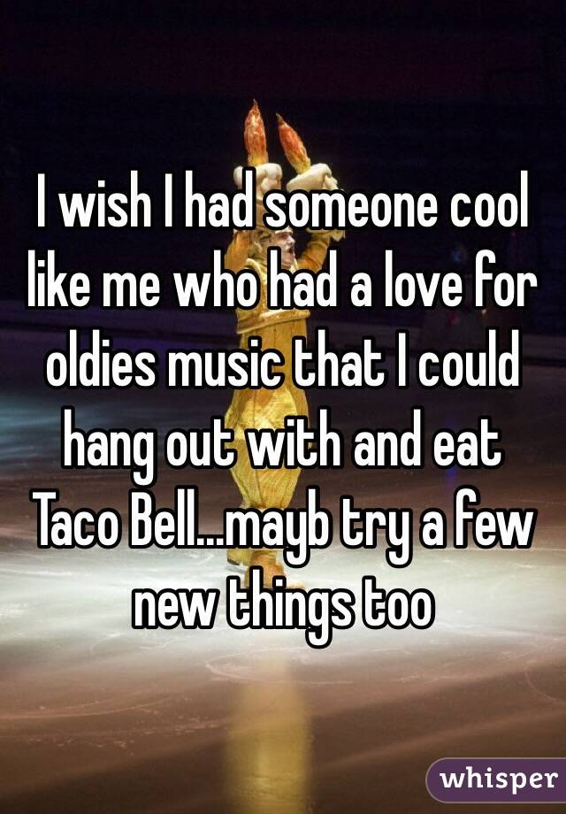 I wish I had someone cool like me who had a love for oldies music that I could hang out with and eat Taco Bell...mayb try a few new things too