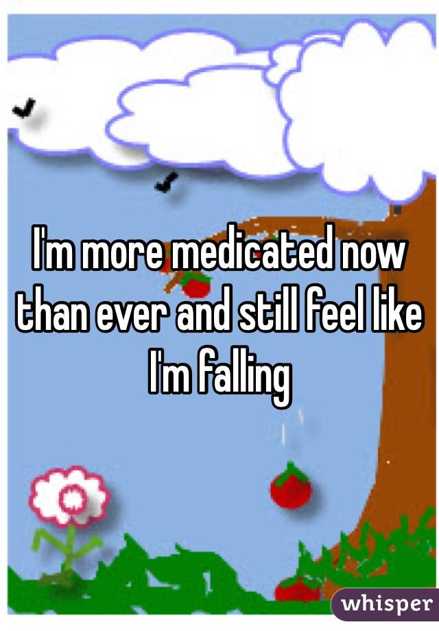 I'm more medicated now than ever and still feel like I'm falling