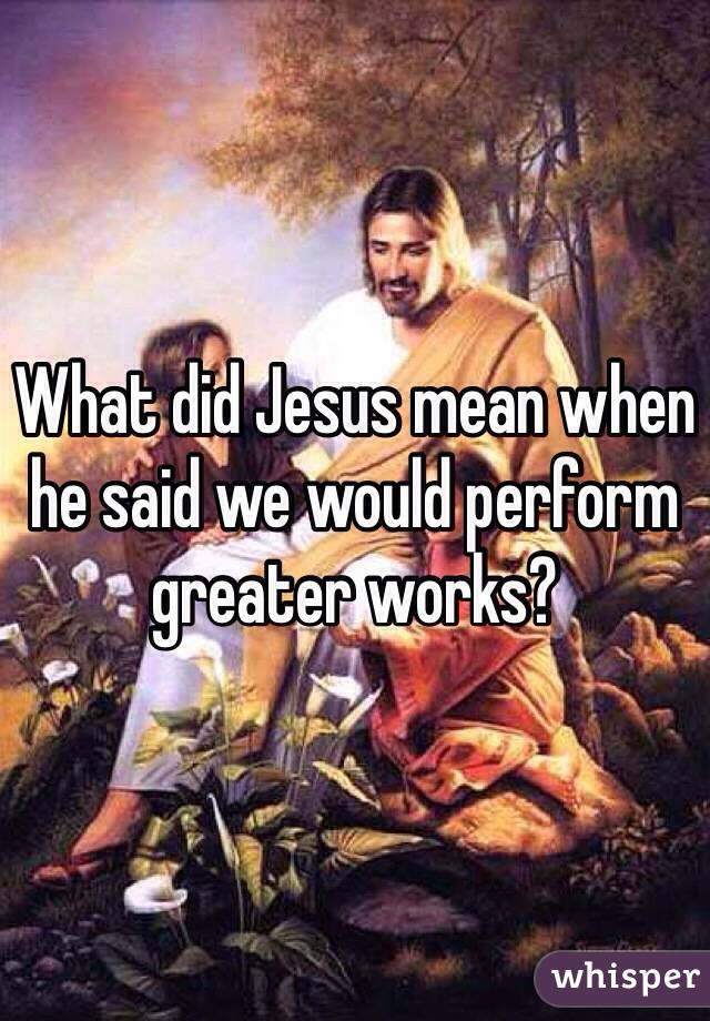 What did Jesus mean when he said we would perform greater works?