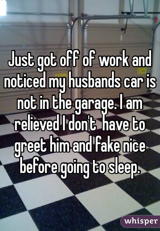 Just got off of work and noticed my husbands car is not in the garage. I am relieved I don't  have to greet him and fake nice before going to sleep.