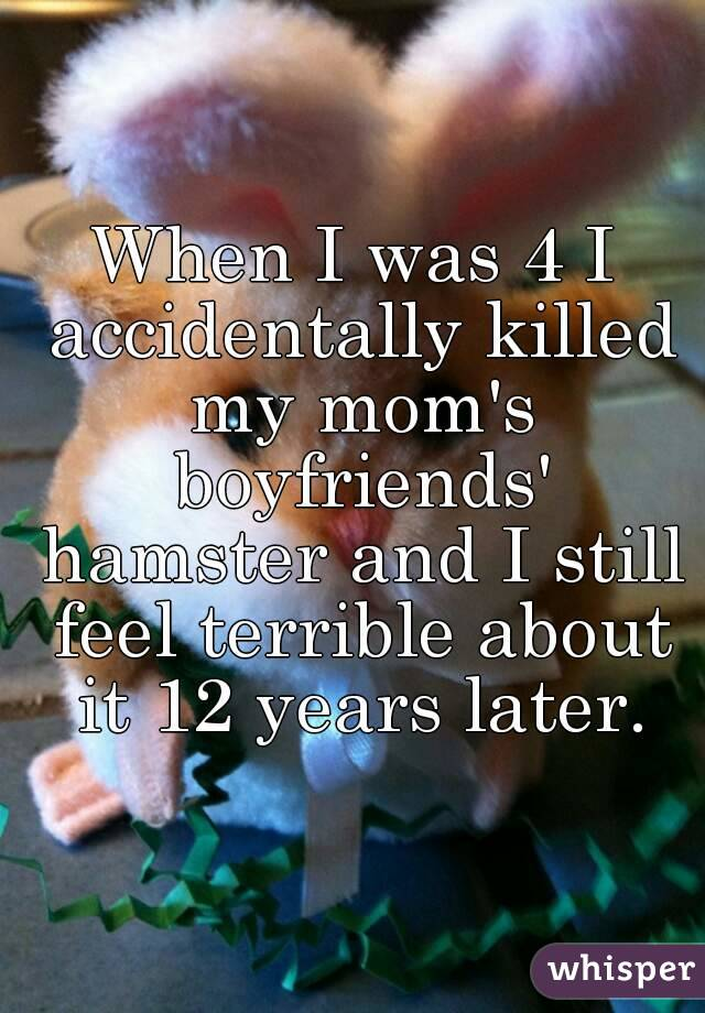 When I was 4 I accidentally killed my mom's boyfriends' hamster and I still feel terrible about it 12 years later.