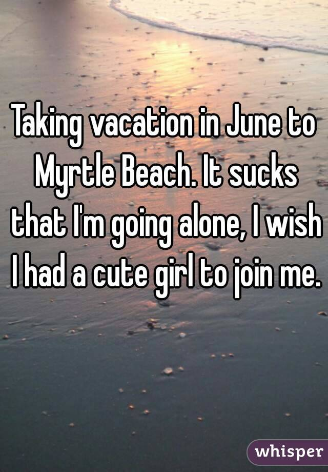 Taking vacation in June to Myrtle Beach. It sucks that I'm going alone, I wish I had a cute girl to join me.