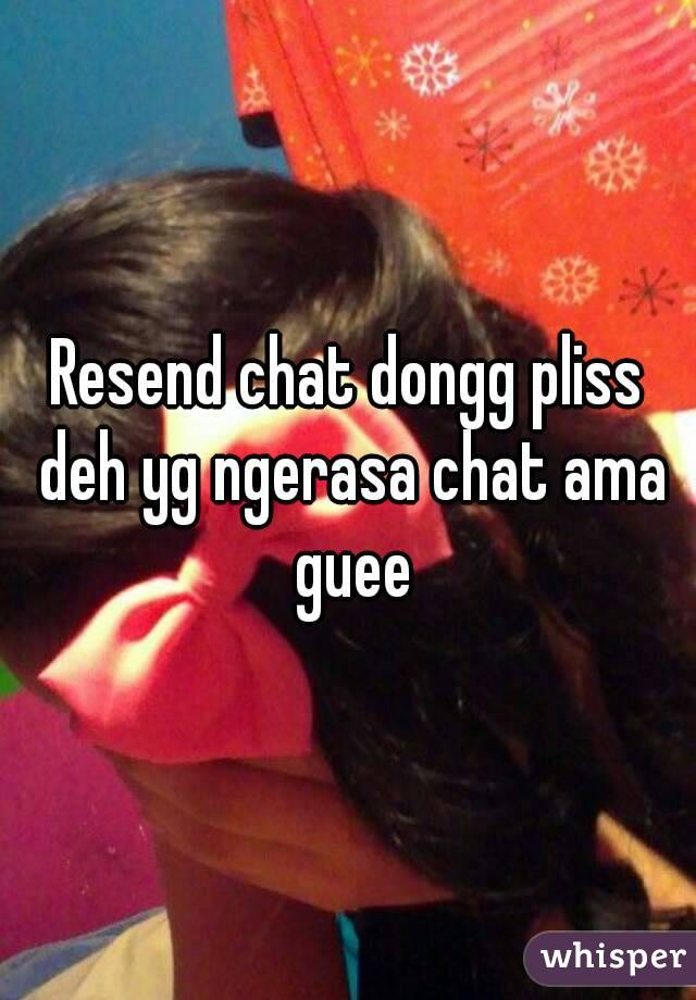 Resend chat dongg pliss deh yg ngerasa chat ama guee