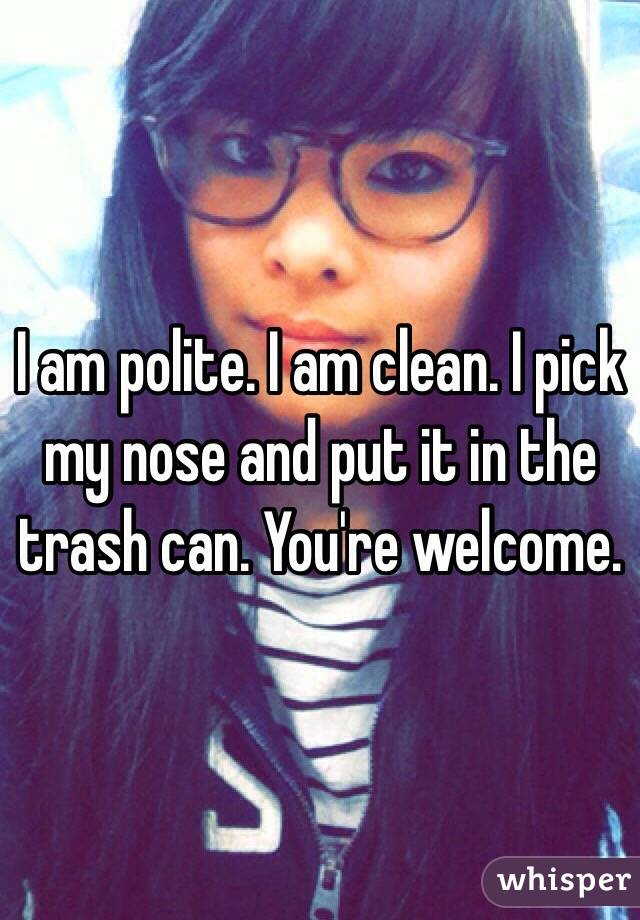 I am polite. I am clean. I pick my nose and put it in the trash can. You're welcome.