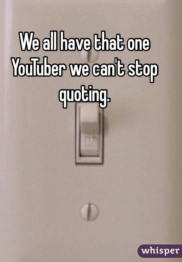 We all have that one YouTuber we can't stop quoting.