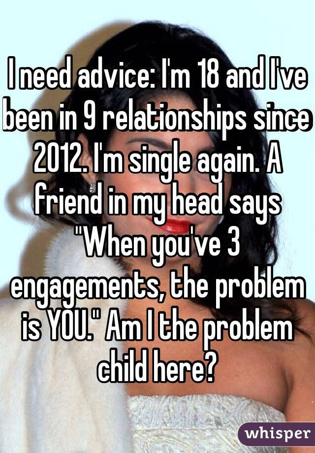 """I need advice: I'm 18 and I've been in 9 relationships since 2012. I'm single again. A friend in my head says """"When you've 3 engagements, the problem is YOU."""" Am I the problem child here?"""