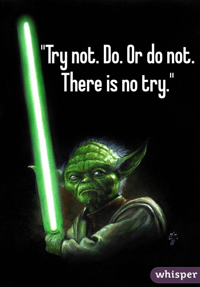 """""""Try not. Do. Or do not. There is no try."""""""