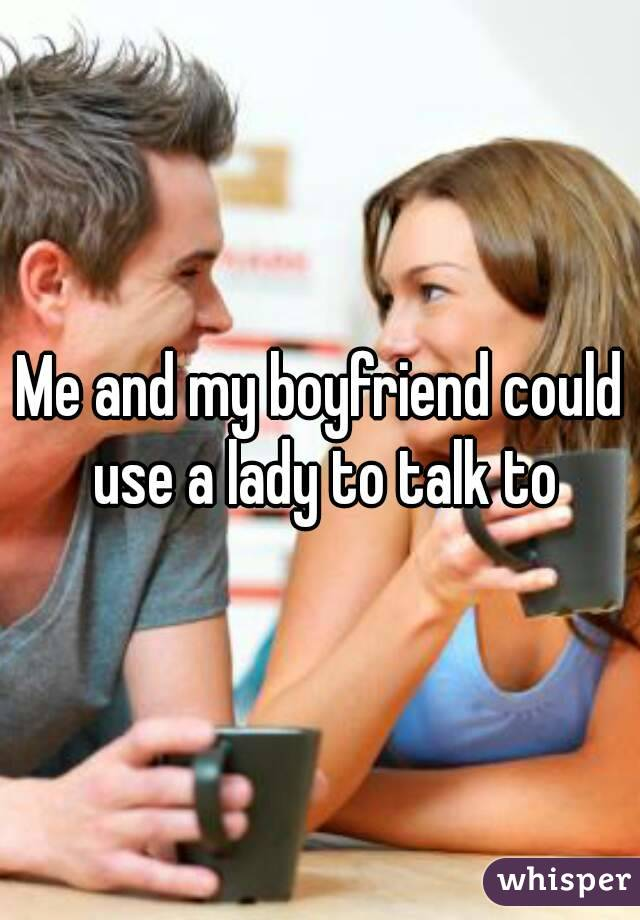 Me and my boyfriend could use a lady to talk to