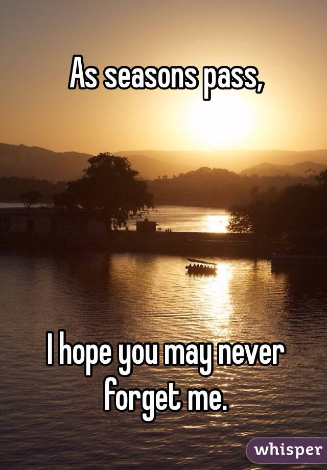 As seasons pass,      I hope you may never forget me.