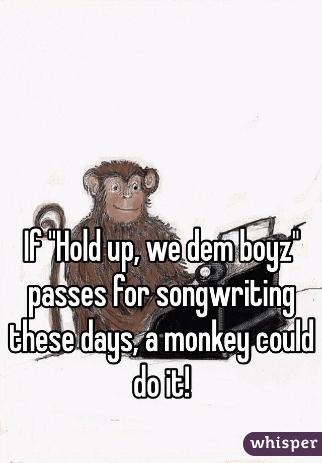 """If """"Hold up, we dem boyz"""" passes for songwriting these days, a monkey could do it!"""