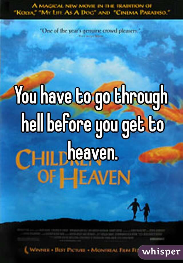 You have to go through hell before you get to heaven.