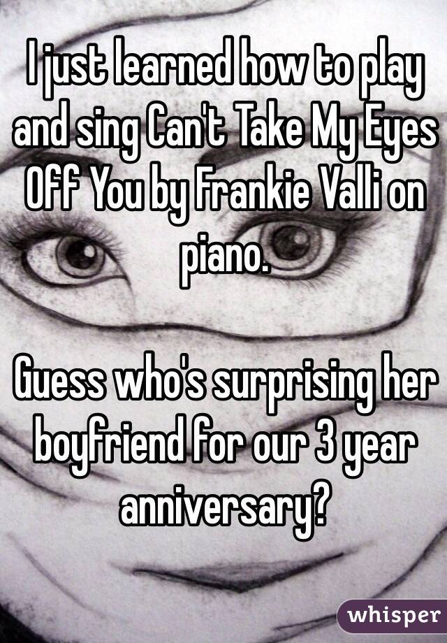 I just learned how to play and sing Can't Take My Eyes Off You by Frankie Valli on piano.  Guess who's surprising her boyfriend for our 3 year anniversary?