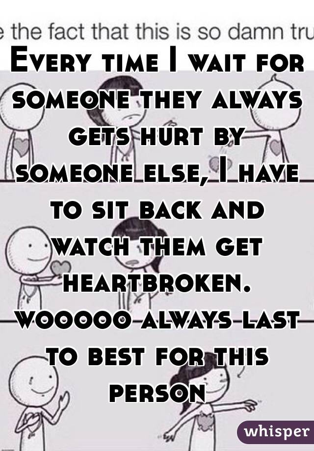 Every time I wait for someone they always gets hurt by someone else, I have to sit back and watch them get heartbroken.  wooooo always last to best for this person