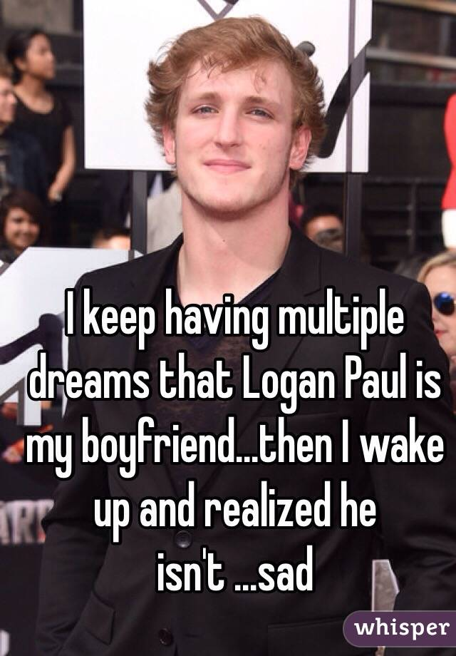I keep having multiple dreams that Logan Paul is my boyfriend...then I wake up and realized he isn't ...sad