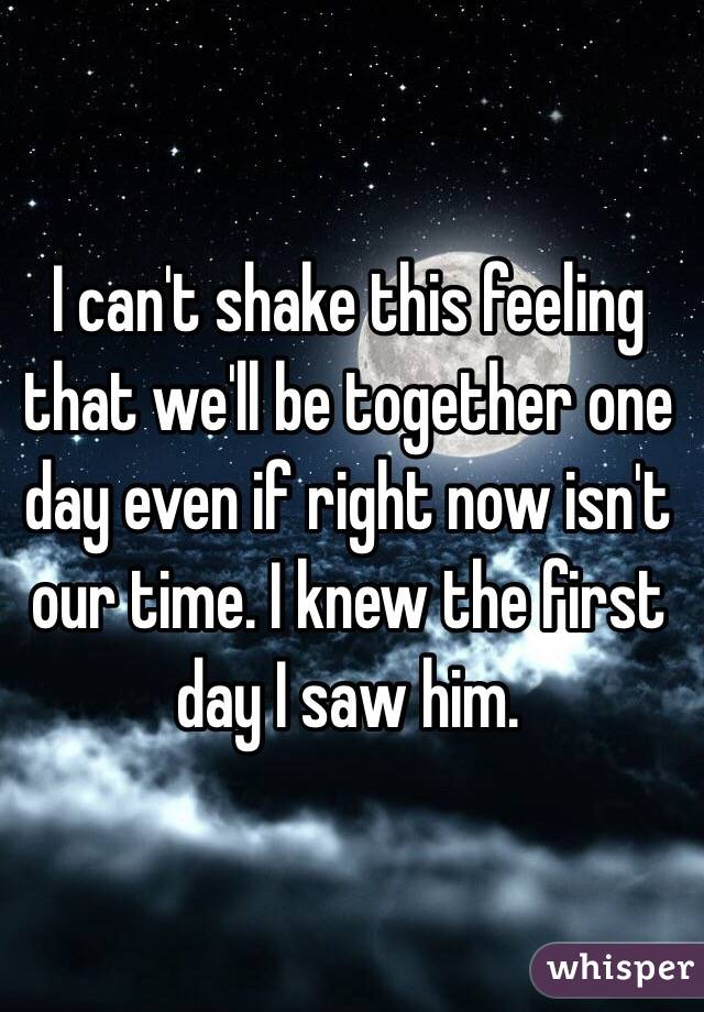 I can't shake this feeling that we'll be together one day even if right now isn't our time. I knew the first day I saw him.