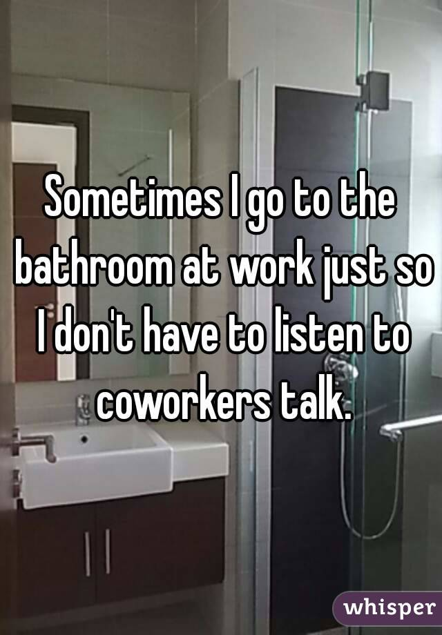 Sometimes I go to the bathroom at work just so I don't have to listen to coworkers talk.