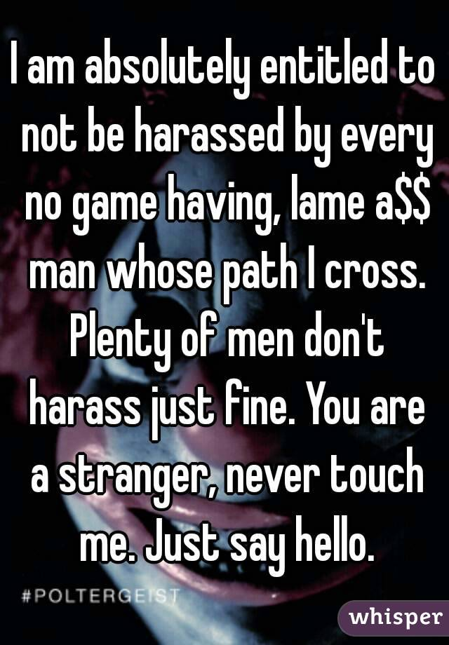 I am absolutely entitled to not be harassed by every no game having, lame a$$ man whose path I cross. Plenty of men don't harass just fine. You are a stranger, never touch me. Just say hello.