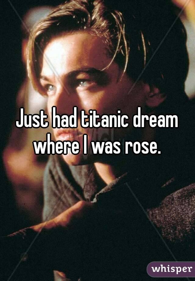 Just had titanic dream where I was rose.