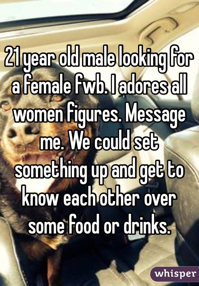 21 year old male looking for a female fwb. I adores all women figures. Message me. We could set something up and get to know each other over some food or drinks.