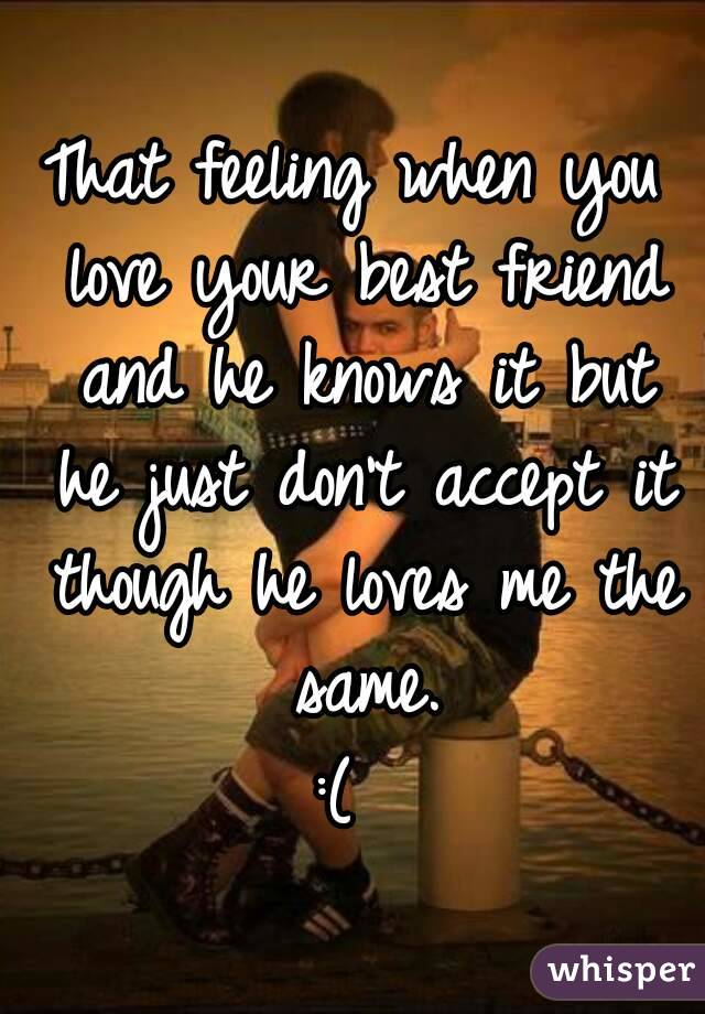 That feeling when you love your best friend and he knows it but he just don't accept it though he loves me the same. :(