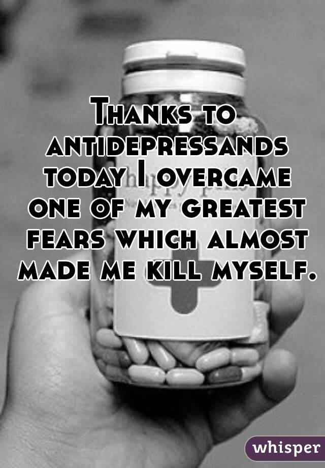Thanks to antidepressands today I overcame one of my greatest fears which almost made me kill myself.