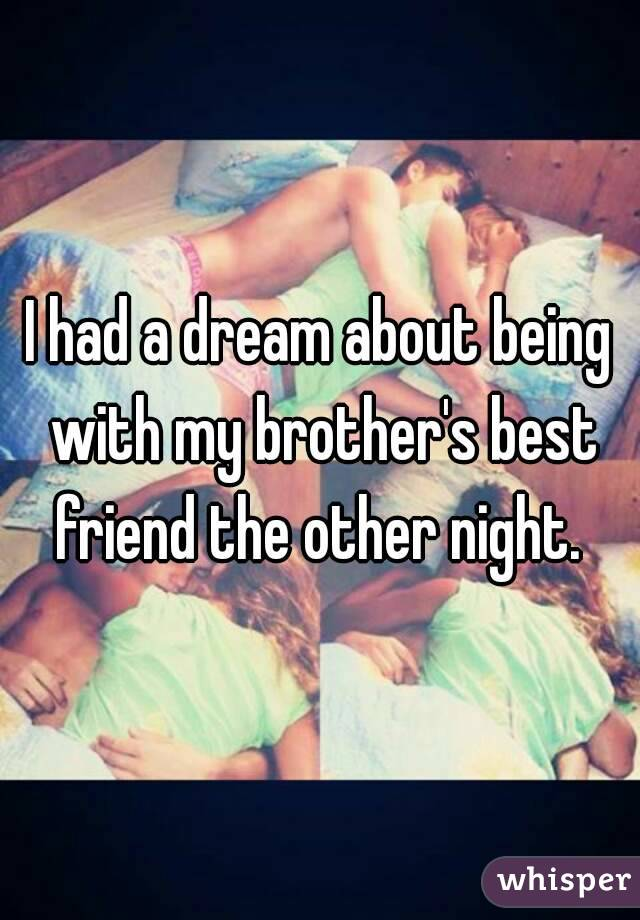 I had a dream about being with my brother's best friend the other night.