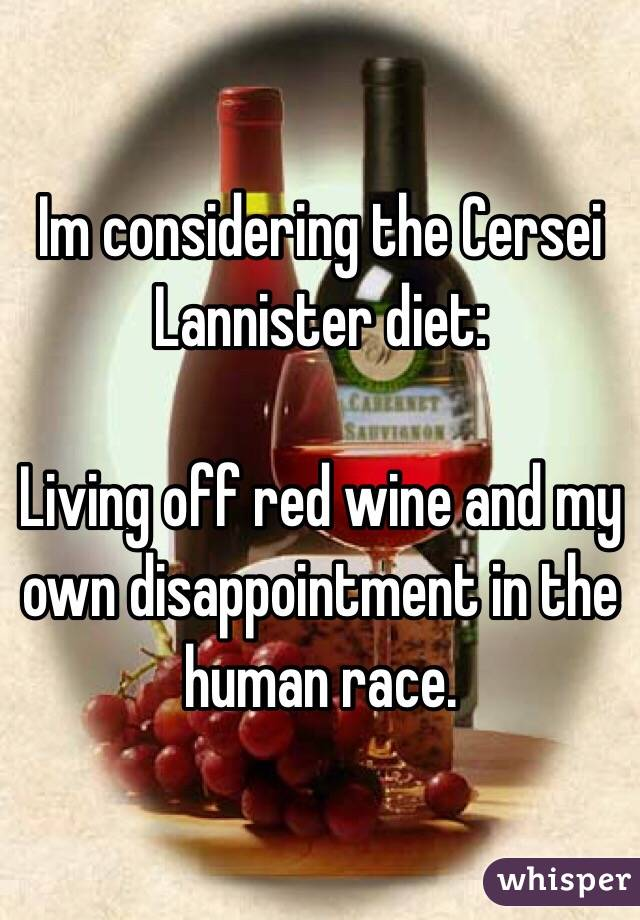 Im considering the Cersei Lannister diet:  Living off red wine and my own disappointment in the human race.
