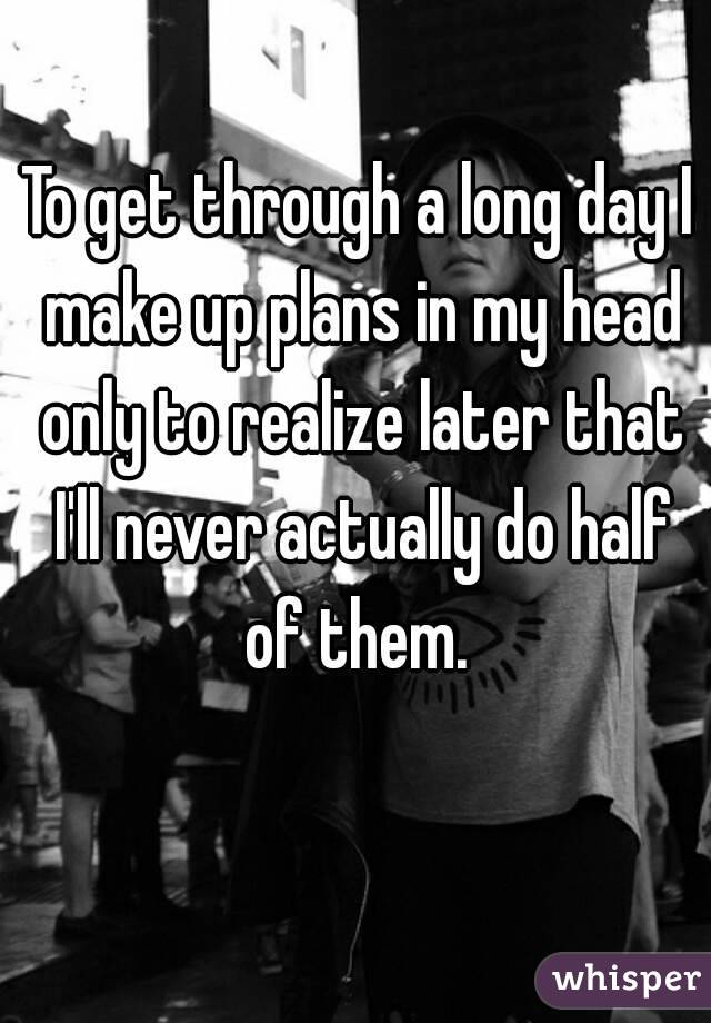 To get through a long day I make up plans in my head only to realize later that I'll never actually do half of them.