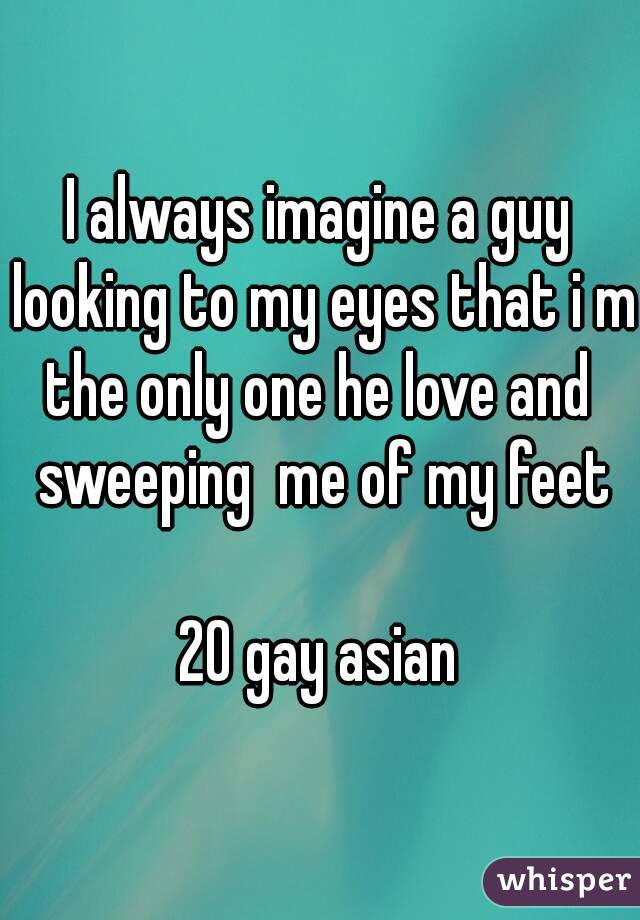 I always imagine a guy looking to my eyes that i m the only one he love and  sweeping  me of my feet  20 gay asian