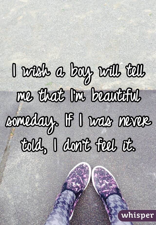 I wish a boy will tell me that I'm beautiful someday. If I was never told, I don't feel it.