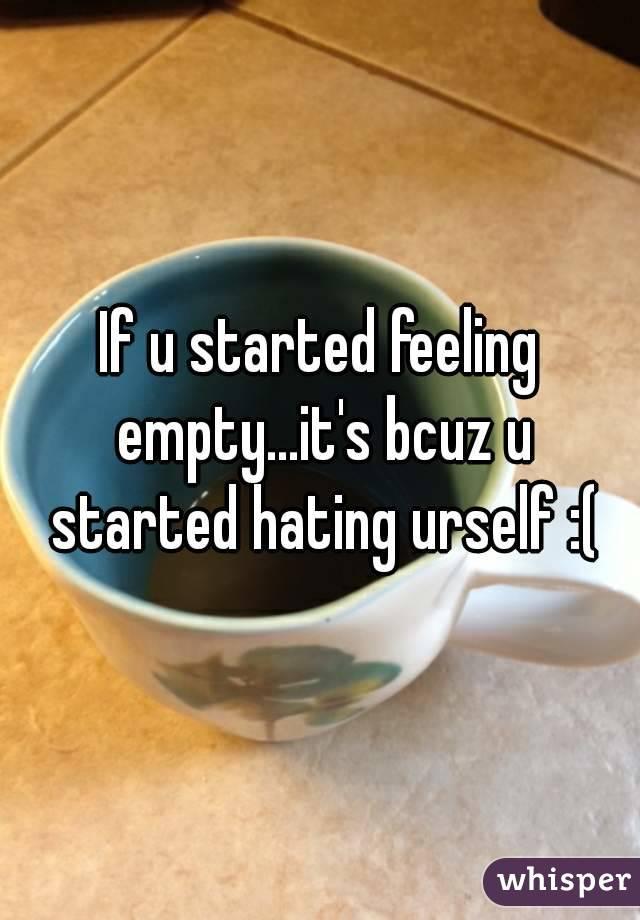 If u started feeling empty...it's bcuz u started hating urself :(