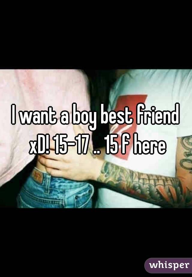 I want a boy best friend xD! 15-17 .. 15 f here