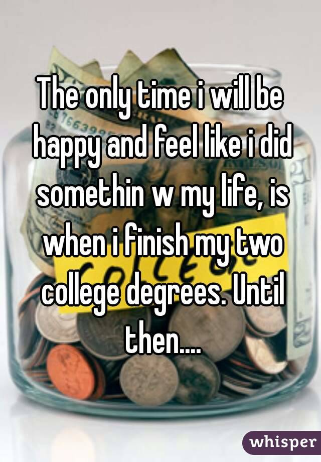 The only time i will be happy and feel like i did somethin w my life, is when i finish my two college degrees. Until then....
