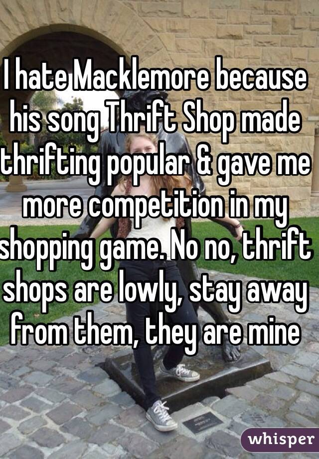 I hate Macklemore because his song Thrift Shop made thrifting popular & gave me more competition in my shopping game. No no, thrift shops are lowly, stay away from them, they are mine