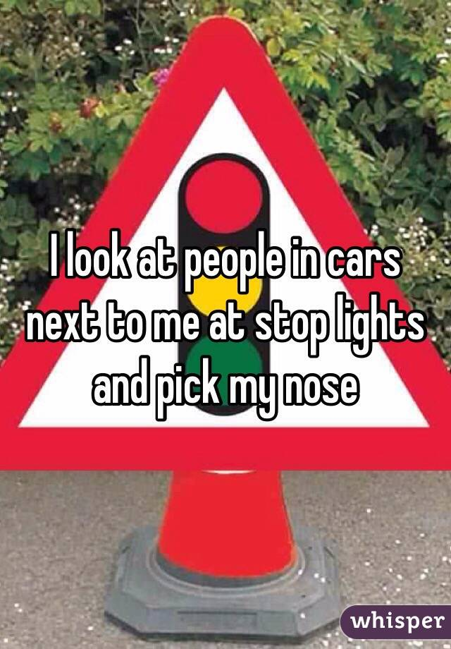 I look at people in cars next to me at stop lights and pick my nose