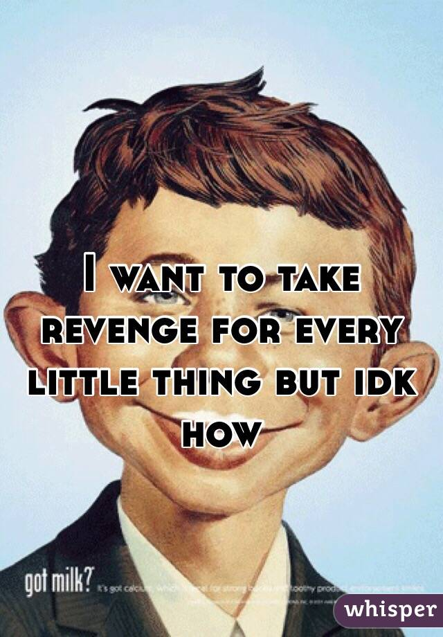 I want to take revenge for every little thing but idk how