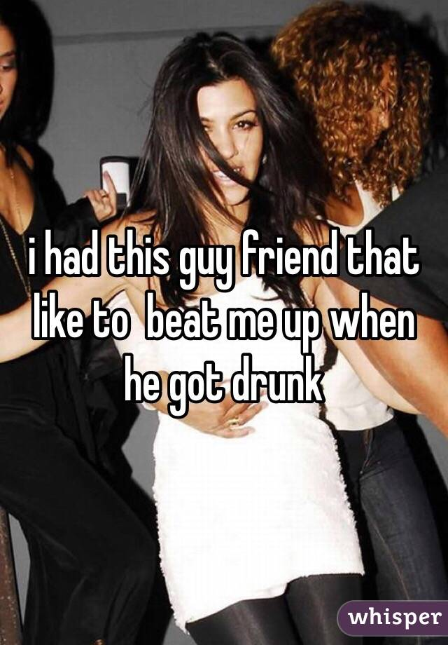 i had this guy friend that like to  beat me up when he got drunk